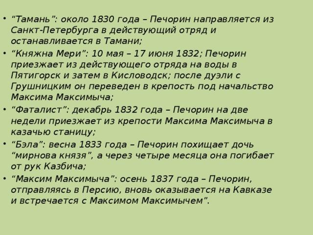 """"""" Тамань"""": около 1830 года – Печорин направляется из Санкт-Петербурга в действующий отряд и останавливается в Тамани; """" Княжна Мери"""": 10 мая – 17 июня 1832; Печорин приезжает из действующего отряда на воды в Пятигорск и затем в Кисловодск; после дуэли с Грушницким он переведен в крепость под начальство Максима Максимыча; """" Фаталист"""": декабрь 1832 года – Печорин на две недели приезжает из крепости Максима Максимыча в казачью станицу; """" Бэла"""": весна 1833 года – Печорин похищает дочь """"мирнова князя"""", а через четыре месяца она погибает от рук Казбича; """" Максим Максимыча"""": осень 1837 года – Печорин, отправляясь в Персию, вновь оказывается на Кавказе и встречается с Максимом Максимычем""""."""