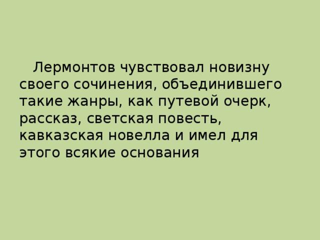 Лермонтов чувствовал новизну своего сочинения, объединившего такие жанры, как путевой очерк, рассказ, светская повесть, кавказская новелла и имел для этого всякие основания