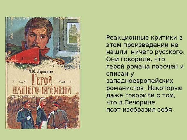 Реакционные критики в этом произведении не нашли ничего русского. Они говорили, что герой романа порочен и списан у западноевропейских романистов. Некоторые даже говорили о том, что в Печорине поэт изобразил себя.
