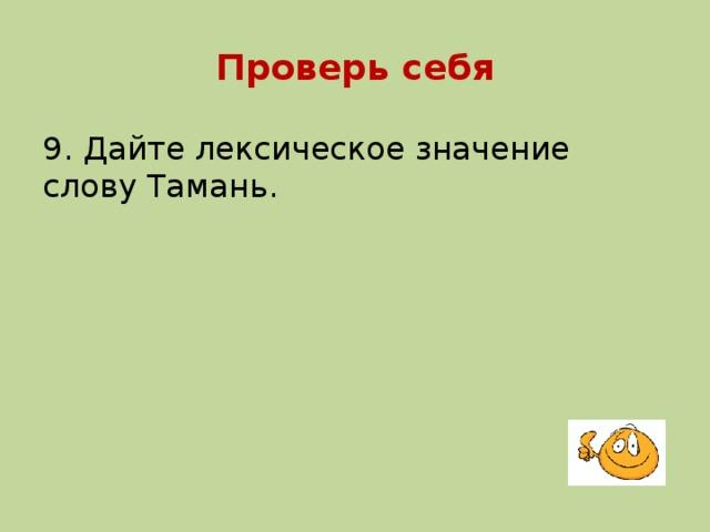 Проверь себя 9. Дайте лексическое значение слову Тамань.