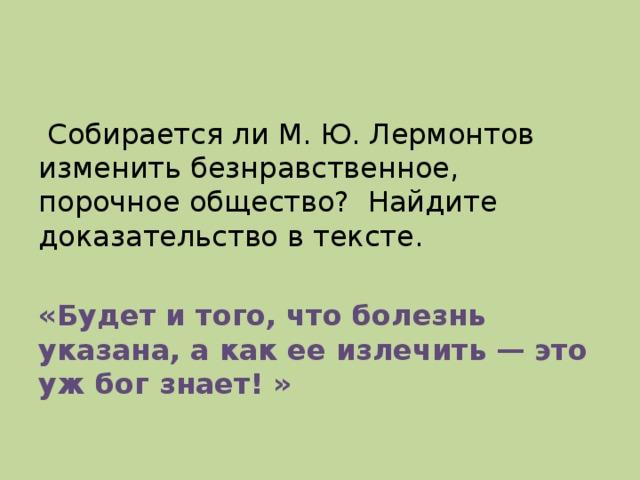 Собирается ли М. Ю. Лермонтов изменить безнравственное, порочное общество? Найдите доказательство в тексте. «Будет и того, что болезнь указана, а как ее излечить — это уж бог знает! »