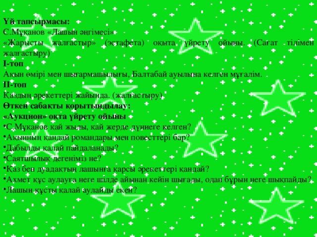 Үй тапсырмасы: С.Мұқанов «Лашын әңгімесі» «Жарысты жалғастыр» (эстафета) оқыта үйрету ойыны. (Сағат тілімен жалғастыру) І-топ Ақын өмірі мен шығармашылығы, Балтабай ауылына келген мұғалім. ІІ-топ Қаздың әрекеттері жайында. (жалғастыру) Өткен сабақты қорытындылау: «Аукцион» оқта үйрету ойыны