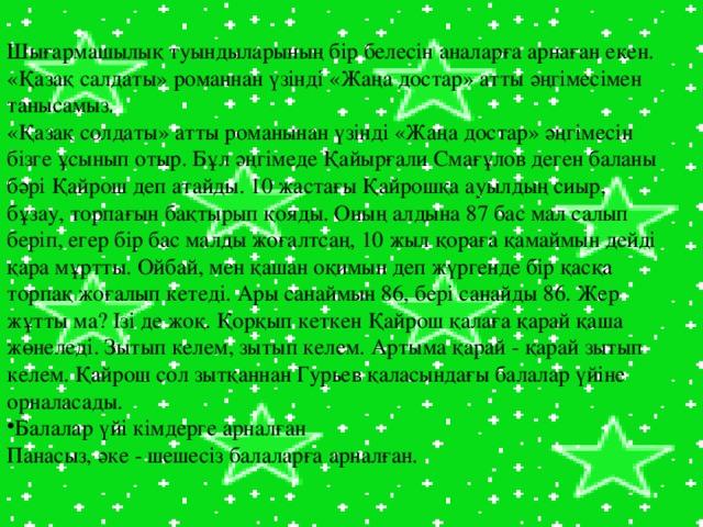 Шығармашылық туындыларының бір белесін аналарға арнаған екен.  «Қазақ салдаты» романнан үзінді «Жаңа достар» атты әңгімесімен танысамыз. «Қазақ солдаты» атты романынан үзінді «Жаңа достар» әңгімесін бізге ұсынып отыр. Бұл әңгімеде Қайырғали Смағұлов деген баланы бәрі Қайрош деп атайды. 10 жастағы Қайрошқа ауылдың сиыр, бұзау, торпағын бақтырып қояды. Оның алдына 87 бас мал салып беріп, егер бір бас малды жоғалтсаң, 10 жыл қораға қамаймын дейді қара мұртты. Ойбай, мен қашан оқимын деп жүргенде бір қасқа торпақ жоғалып кетеді. Ары санаймын 86, бері санайды 86. Жер жұтты ма? Ізі де жоқ. Қорқып кеткен Қайрош қалаға қарай қаша жөнеледі. Зытып келем, зытып келем. Артыма қарай - қарай зытып келем. Қайрош сол зытқаннан Гурьев қаласындағы балалар үйіне орналасады. Балалар үйі кімдерге арналған Панасыз, әке - шешесіз балаларға арналған.