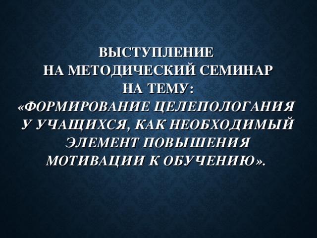 ВЫСТУПЛЕНИЕ  НА МЕТОДИЧЕСКИЙ СЕМИНАР  НА ТЕМУ:  «ФОРМИРОВАНИЕ ЦЕЛЕПОЛОГАНИЯ  У УЧАЩИХСЯ, КАК НЕОБХОДИМЫЙ ЭЛЕМЕНТ ПОВЫШЕНИЯ МОТИВАЦИИ К ОБУЧЕНИЮ».