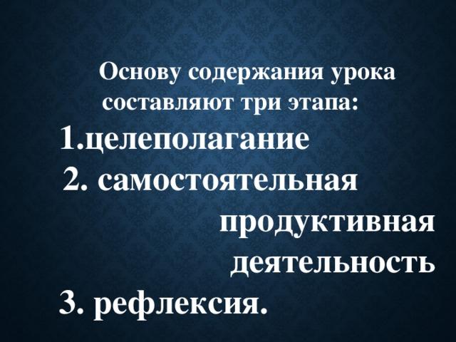 Основу содержания урока составляют три этапа: целеполагание 2. самостоятельная продуктивная деятельность 3. рефлексия.