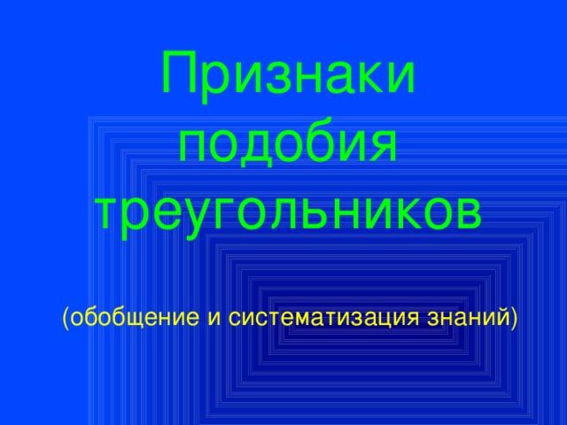 Признаки подобия треугольников (обобщение и систематизация знаний)