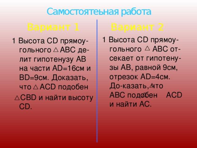 Самостоятеьная работа Вариант 1 Вариант 2 1 Высота CD прямоу-гольного АВС от-секает от гипотену-зы АВ, равной 9см, отрезок АD=4см. До-казать, что АВС подобен АСD и найти АС. 1 Высота CD прямоу-гольного ABC де-лит гипотенузу АВ на части AD=16cм и ВD=9см. Доказать, что ACD подобен  CBD и найти высоту CD.