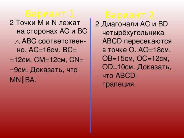 Вариант 1 Вариант 2 2 Точки М и N лежат на сторонах АС и ВС  АВС соответствен-но, АС=16см, ВС= =12см, СМ=12см, СN= =9см. Доказать, что МN ВA. 2 Диагонали АС и ВD четырёхугольника АВСD пересекаются в точке О. АО=18см, ОВ=15см, ОС=12см, ОD=10см. Доказать, что АВСD- трапеция.