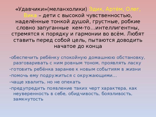 «Удавчики»(меланхолики) Эдик, Артём, Олег, Вика – дети с высокой чувственностью, наделённые тонкой душой, грустные, робкие словно запуганные кем-то…интеллигентны, стремятся к порядку и гармонии во всём. Любят ставить перед собой цель, пытаются доводить начатое до конца -обеспечить ребёнку спокойную домашнюю обстановку, разговаривать с ним ровным тоном, проявлять ласку -готовить ребёнка заранее к новым событиям в жизни -помочь ему подружиться с окружающими… -чаще хвалить, но не опекать -предупредить появление таких черт характера, как неуверенность в себе, обидчивость, боязливость, замкнутость