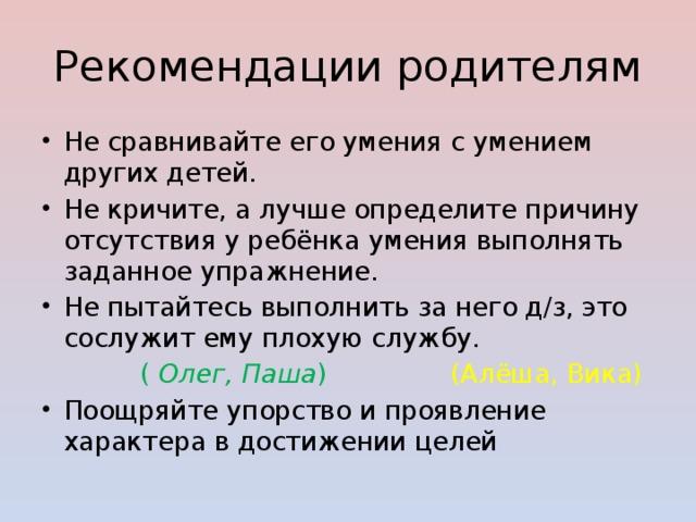 Рекомендации родителям Не сравнивайте его умения с умением других детей. Не кричите, а лучше определите причину отсутствия у ребёнка умения выполнять заданное упражнение. Не пытайтесь выполнить за него д/з, это сослужит ему плохую службу.  ( Олег, Паша ) (Алёша, Вика)