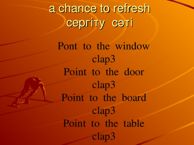 a chance to refresh  сергіту сәті  Pont to the window clap3 Point to the door clap3 Point to the board clap3 Point to the table clap3