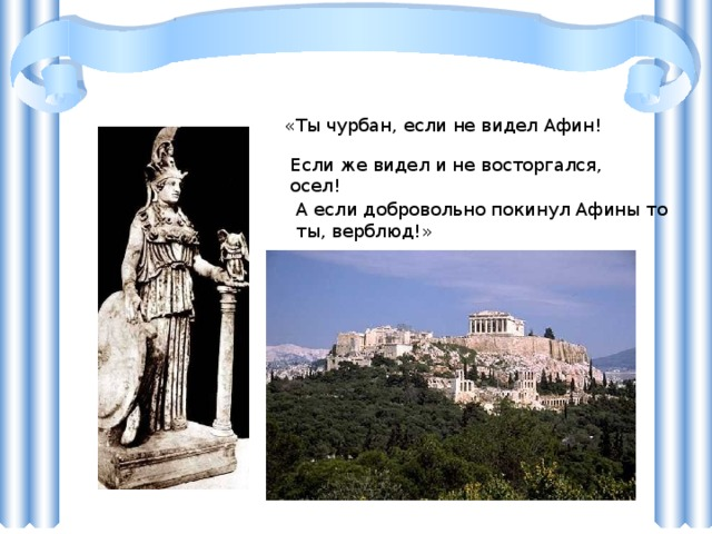 «Ты чурбан, если не видел Афин! Если же видел и не восторгался, осел! А если добровольно покинул Афины то ты, верблюд!» Пятый век до нашей эры