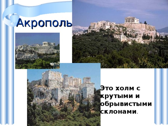 Акрополь Это холм с крутыми и обрывистыми склонами .