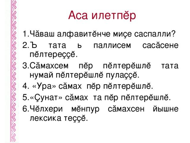 Аса илетпĕр 1.Чăваш алфавитĕнче миçе саспалли? 2.Ъ тата ь паллисем сасăсене пĕлтереççĕ. 3.Сăмахсем пĕр пĕлтерĕшлĕ тата нумай пĕлтерĕшлĕ пулаççĕ. 4. «Ура» сăмах пĕр пĕлтерĕшлĕ. 5.«Çунат» сăмах та пĕр пĕлтерĕшлĕ. 6.Чĕлхери мĕнпур сăмахсен йышне лексика теççĕ.