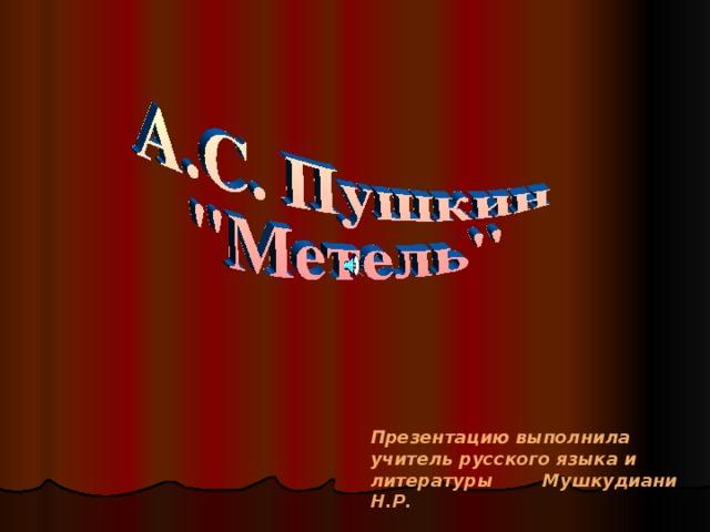 Презентацию выполнила учитель русского языка и литературы Мушкудиани Н.Р.
