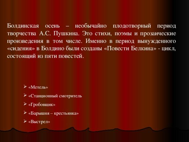 Болдинская осень – необычайно плодотворный период творчества А.С. Пушкина. Это стихи, поэмы и прозаические произведения в том числе. Именно в период вынужденного «сидения» в Болдино были созданы «Повести Белкина» - цикл, состоящий из пяти повестей.