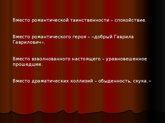 Вместо романтической таинственности – спокойствие. Вместо романтического героя – «добрый Гаврила Гаврилович». Вместо взволнованного настоящего – уравновешенное прошедшее. Вместо драматических коллизий – обыденность, скука.»