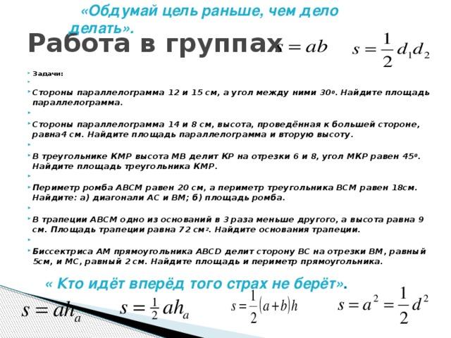 «Обдумай цель раньше, чем дело делать». Работа в группах Задачи:  Стороны параллелограмма 12 и 15 см, а угол между ними 30 0 . Найдите площадь параллелограмма.  Стороны параллелограмма 14 и 8 см, высота, проведённая к большей стороне, равна4 см. Найдите площадь параллелограмма и вторую высоту.  В треугольнике КМР высота МВ делит КР на отрезки 6 и 8, угол МКР равен 45 0 . Найдите площадь треугольника КМР.  Периметр ромба АВСМ равен 20 см, а периметр треугольника ВСМ равен 18см. Найдите: а) диагонали АС и ВМ; б) площадь ромба.  В трапеции АВСМ одно из оснований в 3 раза меньше другого, а высота равна 9 см. Площадь трапеции равна 72 см 2 . Найдите основания трапеции.  Биссектриса АМ прямоугольника АВСD делит сторону ВС на отрезки ВМ, равный 5см, и МС, равный 2 см. Найдите площадь и периметр прямоугольника. « Кто идёт вперёд того страх не берёт» .