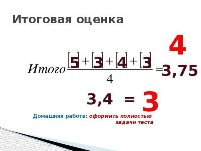 Итоговая оценка 4 5 3 4 3 3,75 3 3,4 = Домашняя работа: оформить полностью задачи теста