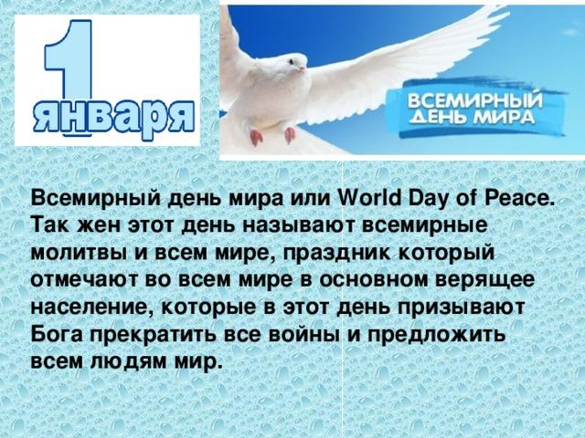 Всемирный день мира или World Day of Peace. Так жен этот день называют всемирные молитвы и всем мире, праздник который отмечают во всем мире в основном верящее население, которые в этот день призывают Бога прекратить все войны и предложить всем людям мир.