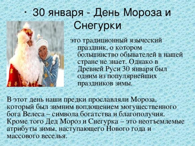 · 30 января -День Мороза и Снегурки это традиционный языческий праздник, о котором большинство обывателей в нашей стране не знает. Однако в Древней Руси 30 января был одним из популярнейших праздников зимы. В этот день наши предки прославляли Мороза, который был зимним воплощением могущественного бога Велеса – символа богатства и благополучия. Кроме того Дед Мороз и Снегурка – это неотъемлемые атрибуты зимы, наступающего Нового года и массового веселья.