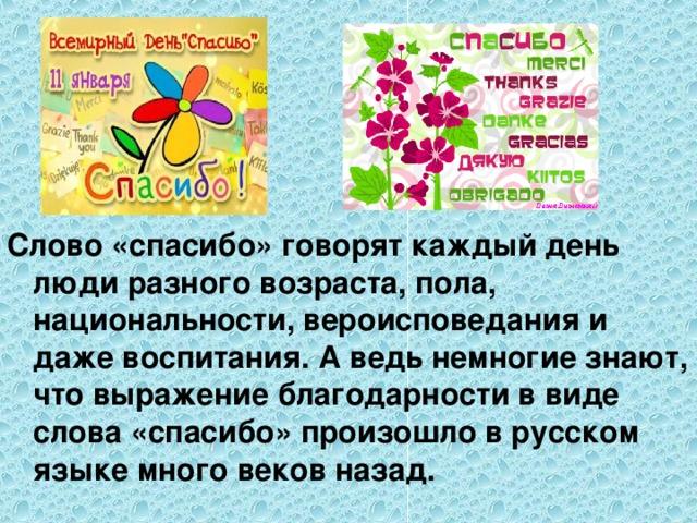 Слово «спасибо» говорят каждый день люди разного возраста, пола, национальности, вероисповедания и даже воспитания. А ведь немногие знают, что выражение благодарности в виде слова «спасибо» произошло в русском языке много веков назад.