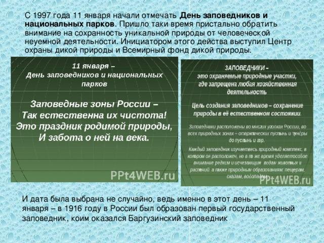 День заповедников и национальных парков . И дата была выбрана не случайно, ведь именно в этот день – 11 января – в 1916 году в России был образован первый государственный заповедник, коим оказался Баргузинский заповедник