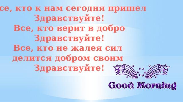 Все, кто к нам сегодня пришел Здравствуйте! Все, кто верит в добро Здравствуйте! Все, кто не жалея сил делится добром своим Здравствуйте!