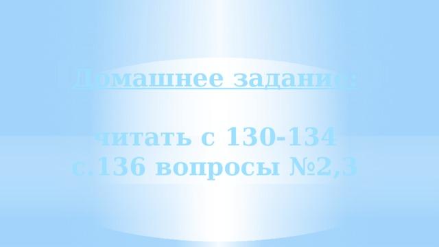 Домашнее задание:  читать с 130-134 с.136 вопросы №2,3