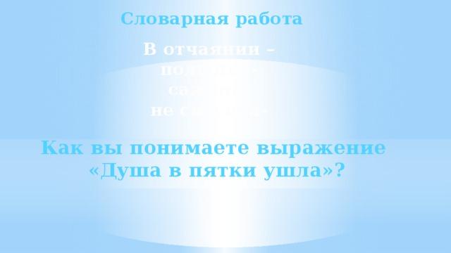 Словарная работа В отчаянии – полынья- сажень- не спесива- Как вы понимаете выражение «Душа в пятки ушла»?