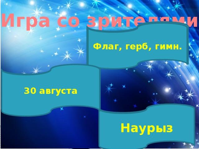 Игра со зрителями  Государственные символы Казахстана Флаг, герб, гимн.   День Конституции Республики Казахстан 30 августа Древний праздник кочевников Наурыз