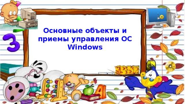 Основные объекты и приемы управления ОС Windows 10/21/16