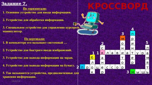 Задание 7. КРОССВОРД   По горизонтали:  1. Основное устройство для ввода информации.  2. Устройство для обработки информации.  3. Специальное устройство для управления курсором, манипулятор.    По вертикали:  1. В компьютере его называют системный …  2. Устройство для быстрого ввода изображений.  3. Устройство для вывода информации на экран.  4. Устройство для вывода информации на бумагу.  5. Так называются устройства, предназначенные для хранения информации. 4 3 п м р 5 и о 2 п с н н а т а к в и л р а у 1 1 б м а т е н р л о я 2 т п р о о ц е с с р 3 р м ы ш ь к 10/21/16 11