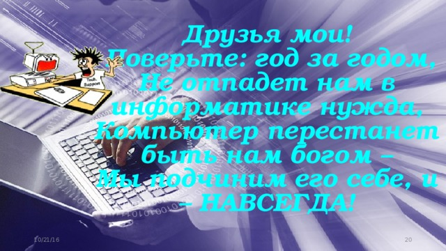 Друзья мои!  Поверьте: год за годом,  Не отпадет нам в информатике нужда,  Компьютер перестанет быть нам богом –  Мы подчиним его себе, и – НАВСЕГДА! 10/21/16 11