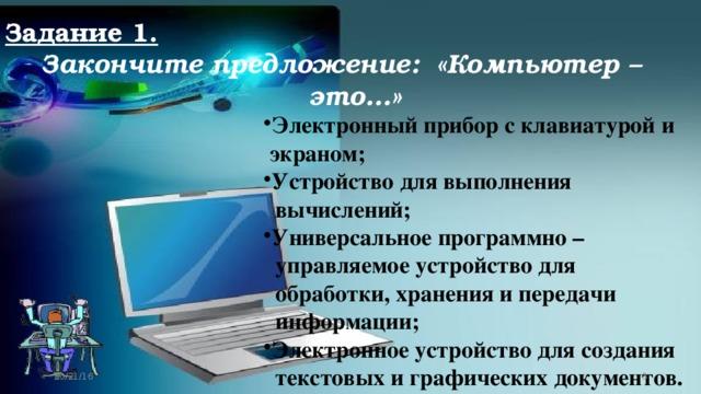 Задание 1. Закончите предложение: «Компьютер – это…» Электронный прибор с клавиатурой и  экраном; Устройство для выполнения  вычислений; Универсальное программно –  управляемое устройство для  обработки, хранения и передачи  информации; Электронное устройство для создания  текстовых и графических документов. 10/21/16
