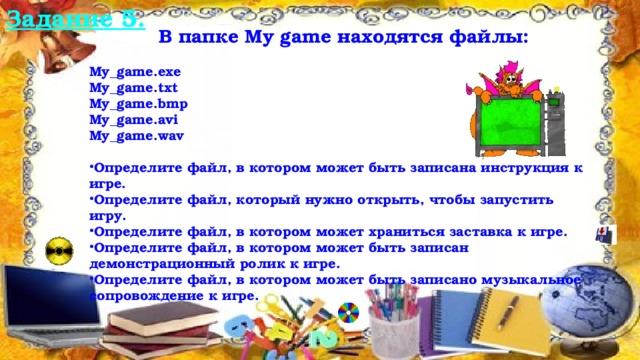 Задание 5.  В папке My game находятся файлы:  My_game.exe My_game.txt My_game.bmp My_game.avi My_game.wav  Определите файл, в котором может быть записана инструкция к игре. Определите файл, который нужно открыть, чтобы запустить игру. Определите файл, в котором может храниться заставка к игре. Определите файл, в котором может быть записан демонстрационный ролик к игре. Определите файл, в котором может быть записано музыкальное сопровождение к игре. 10/21/16