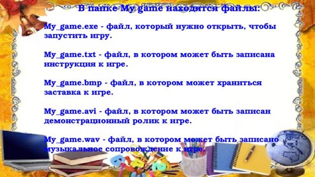 В папке My game находятся файлы:  My_game.exe - файл, который нужно открыть, чтобы запустить игру.  My_game.txt - файл, в котором может быть записана инструкция к игре.  My_game.bmp - файл, в котором может храниться заставка к игре.  My_game.avi - файл, в котором может быть записан демонстрационный ролик к игре.  My_game.wav - файл, в котором может быть записано музыкальное сопровождение к игре.  10/21/16