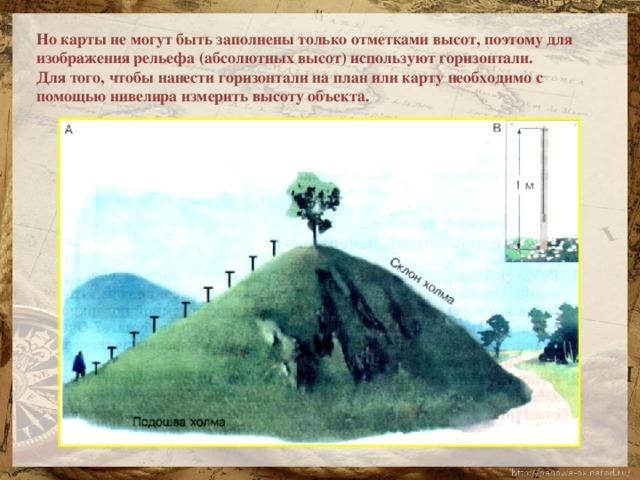 Но карты не могут быть заполнены только отметками высот, поэтому для изображения рельефа (абсолютных высот) используют горизонтали. Для того, чтобы нанести горизонтали на план или карту необходимо с помощью нивелира измерить высоту объекта.