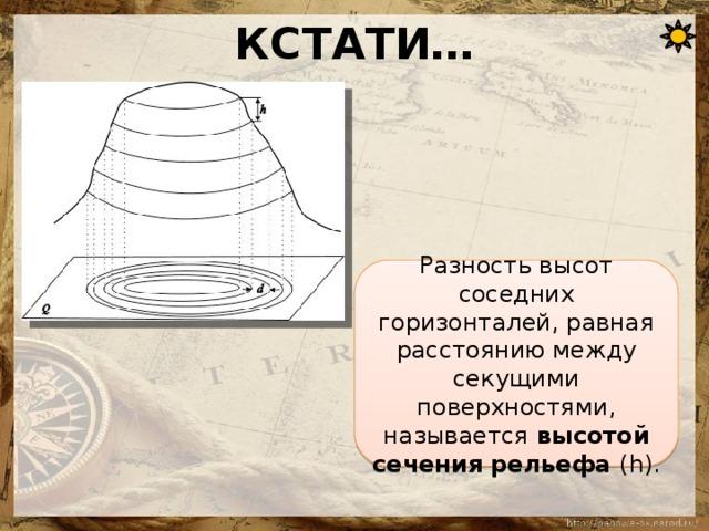 КСТАТИ… Разность высот соседних горизонталей, равная расстоянию между секущими поверхностями, называется высотой сечения рельефа (h).