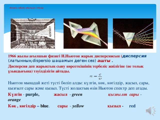 Физика сабағы ағылшын тілінде 1966 жылы ағылшын физигі И.Ньютон жарық дисперсиясын ( дисперсия  (латынның dispersio шашамын деген сөз) ашты . Дисперсия деп жарықтың сыну көрсеткішінің тербеліс жиілігіне (не толық ұзындығына) тәуілділігін айтады.  Ньютон мынадай жеті түсті бөліп алды: күлгін, көк, көгілдір, жасыл, сары, қызғылт сары және қызыл. Түсті жолақтың өзін Ньютон спектр деп атады. Күлгін - purple, жасыл - green  қызғылт сары - orange Көк , көгілдір  –  blue . сары - yellow  қызыл - red