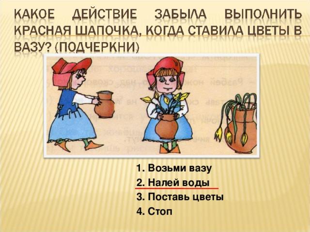1. Возьми вазу 2. Налей воды 3. Поставь цветы 4. Стоп