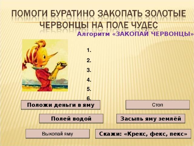 Алгоритм «ЗАКОПАЙ ЧЕРВОНЦЫ» 1.  2.  3.  4.  5.  6. Положи деньги в яму Засыпь яму землёй Полей водой Скажи: «Крекс, фекс, пекс»