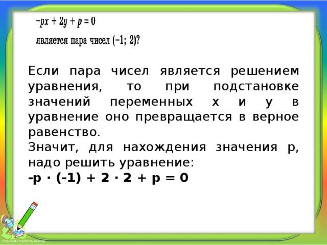 Если пара чисел является решением уравнения, то при подстановке значений переменных х и у в уравнение оно превращается в верное равенство. Значит, для нахождения значения p, надо решить уравнение: -p ∙ (-1) + 2 ∙ 2 + p = 0