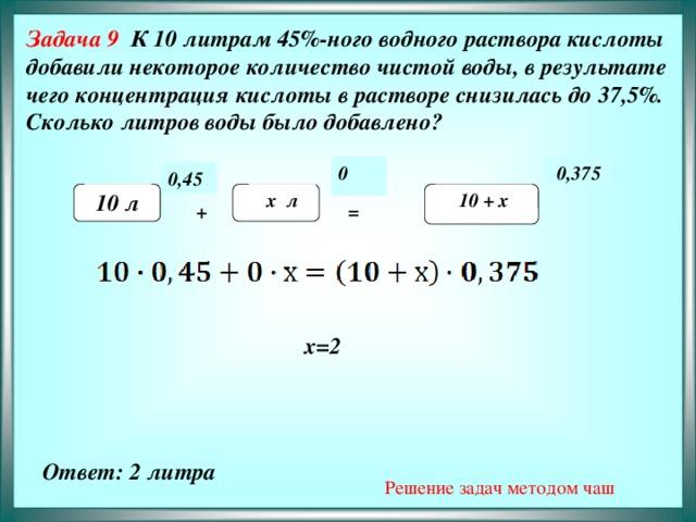 Задача 9 К 10 литрам 45%-ного водного раствора кислоты добавили некоторое количество чистой воды, в результате чего концентрация кислоты в растворе снизилась до 37,5%. Сколько литров воды было добавлено?         0,375 0 0,45   10 л х л  10 + х + =  х=2   Решение задач методом чаш Ответ: 2 литра