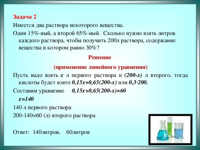 Задача 2 Имеется два раствора некоторого вещества. Один 15%-ный, а второй 65%-ный. Сколько нужно взять литров каждого раствора, чтобы получить 200л раствора, содержание вещества в котором равно 30%? Решение (применение линейного уравнения) Пусть надо взять х л первого раствора и (200-х) л второго, тогда кислоты будет взято 0,15х+0,65(200-х) или 0,3∙200. Составим уравнение  0,15х+0,65(200-х)=60      х=140 140 л первого раствора 200-140=60 (л) второго раствора Ответ: 140литров, 60литров