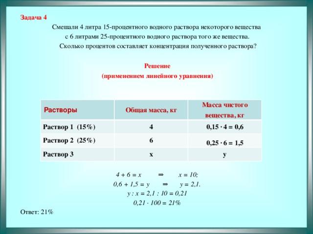 Задача 4 Смешали 4 литра 15-процентного водного раствора некоторого вещества с 6 литрами 25-процентного водного раствора того же вещества.  Сколько процентов составляет концентрация полученного раствора?  Решение (применением линейного уравнения)       4 + 6 = x ⇒ x = 10; 0,6 + 1,5 = у ⇒ y = 2,1. y : x = 2,1 : 10 = 0,21 0,21 · 100 = 21% Ответ: 21%  Растворы Раствор 1 (15%) Общая масса, кг Раствор 2 (25%) 4 Масса чистого вещества, кг 0,15 · 4 = 0,6 Раствор 3 6 0,25 · 6 = 1,5 х у