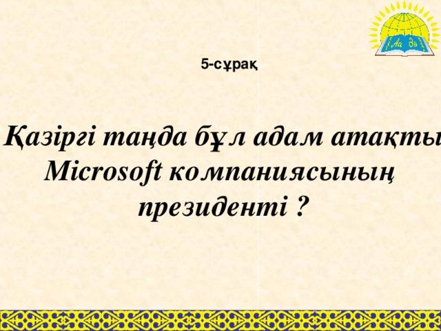 5-сұрақ Қазіргі таңда бұл адам атақты Microsoft компаниясының президенті ?