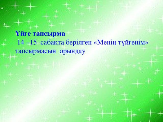 Үйге тапсырма  14 –15 сабақта берілген «Менің түйгенім» тапсырмасын орындау