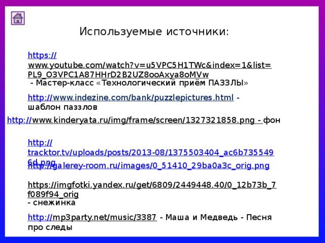 Используемые источники: https :// www.youtube.com/watch?v=u5VPC5H1TWc&index=1&list=PL9_O3VPC1A87HHrD2B2UZ8ooAxya8oMVw  - Мастер-класс «Технологический приём ПАЗЗЛЫ» http :// www.indezine.com/bank/puzzlepictures.html  - шаблон паззлов http :// www.kinderyata.ru/img/frame/screen/1327321858.png  - фон http :// tracktor.tv/uploads/posts/2013-08/1375503404_ac6b7355496d.png http://galerey-room.ru/images/0_51410_29ba0a3c_orig.png https://imgfotki.yandex.ru/get/6809/2449448.40/0_12b73b_7f089f94_orig - снежинка http :// mp3party.net/music/3387  - Маша и Медведь - Песня про следы