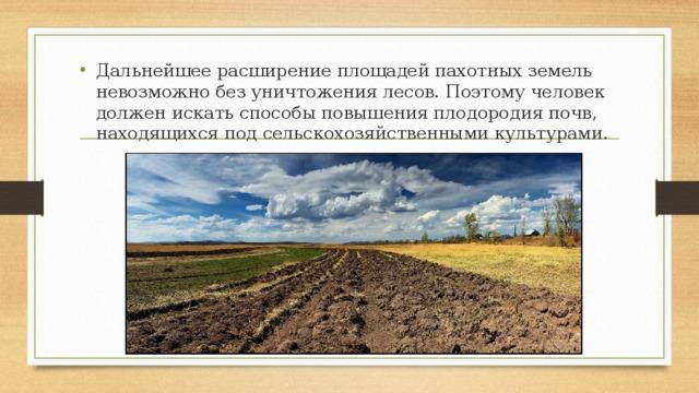 Дальнейшее расширение площадей пахотных земель невозможно без уничтожения лесов. Поэтому человек должен искать способы повышения плодородия почв, находящихся под сельскохозяйственными культурами.